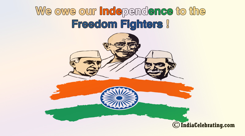 Owe Independence to the Freedom Fighters