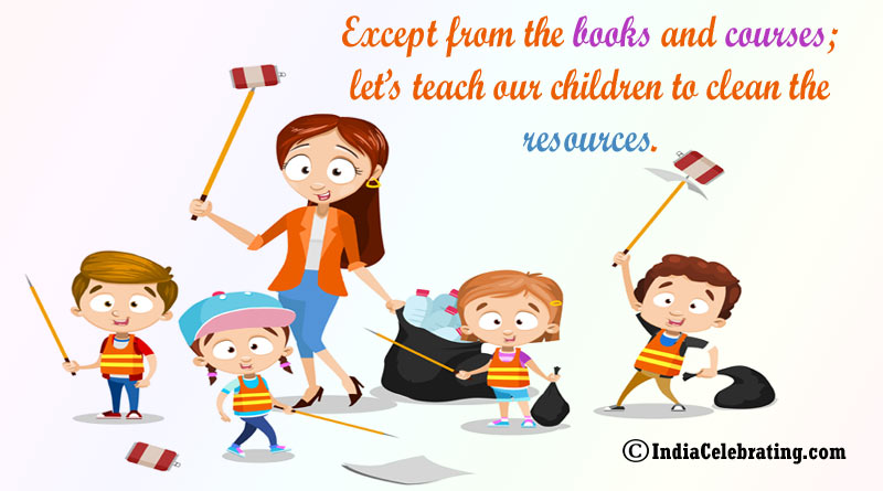 Except from the books and courses; let's teach our children to clean the resources.