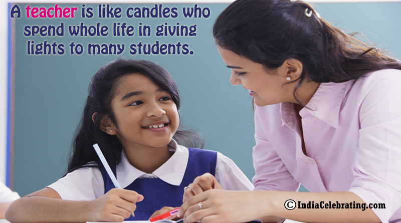 A teacher is like candles who spend whole life in giving lights to many students.
