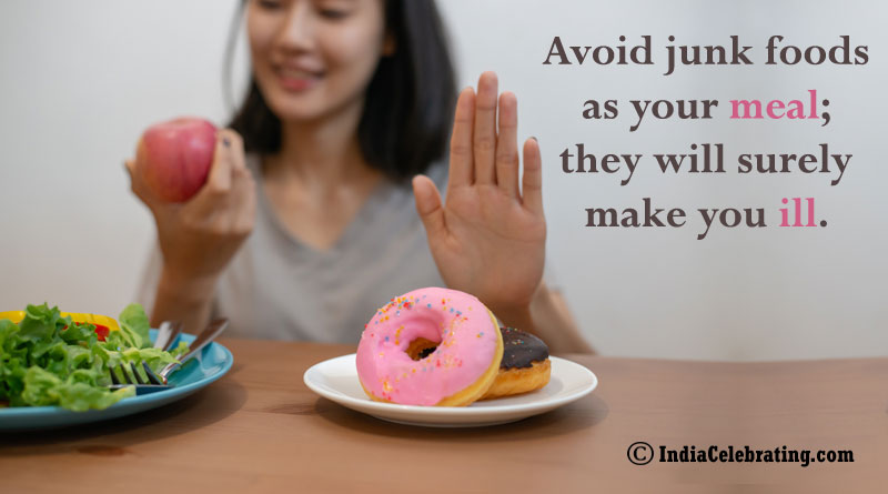 Avoid junk foods as your meal; they will surely make you ill.
