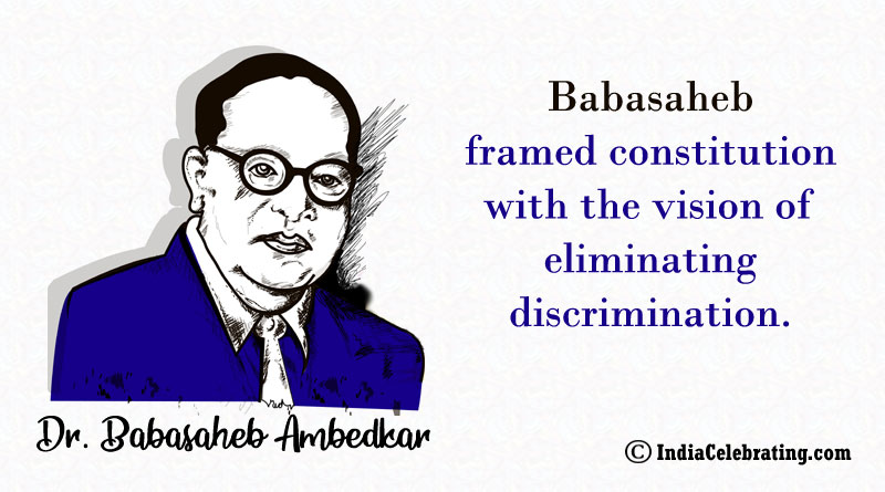 Babasaheb framed constitution with the vision of eliminating discrimination.