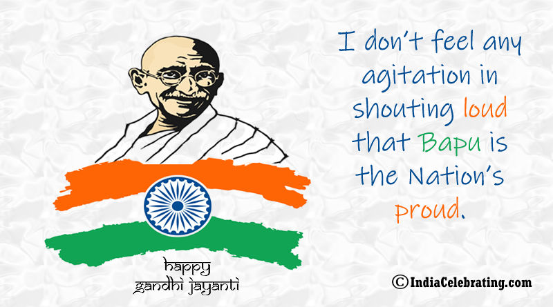 I don't feel any agitation in shouting loud that Bapu is the Nation's proud.