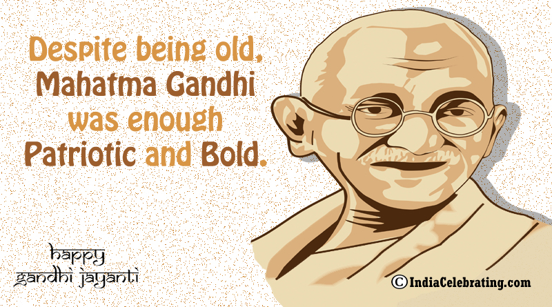 Despite being old, Mahatma Gandhi was enough patriotic and bold.