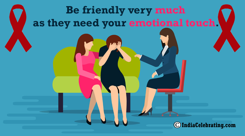 Be friendly very much as they need your emotional touch.