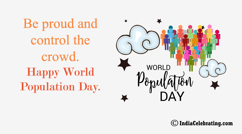 Be proud and control the crowd. Happy World Population Day.