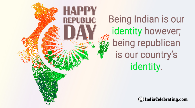 Being Indian is our identity however; being republican is our country's identity.