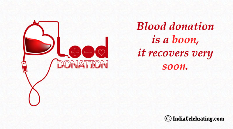 Blood donation is a boon, it recovers very soon.