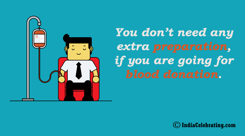You don't need any extra preparation, if you are going for blood donation.