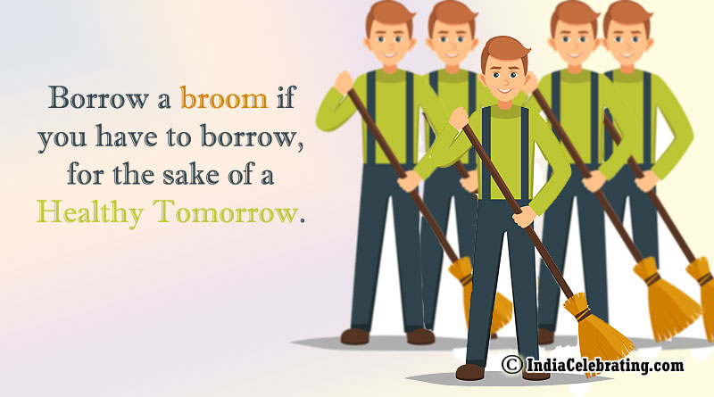 Borrow a broom if you have to borrow, for the sake of a healthy tomorrow.