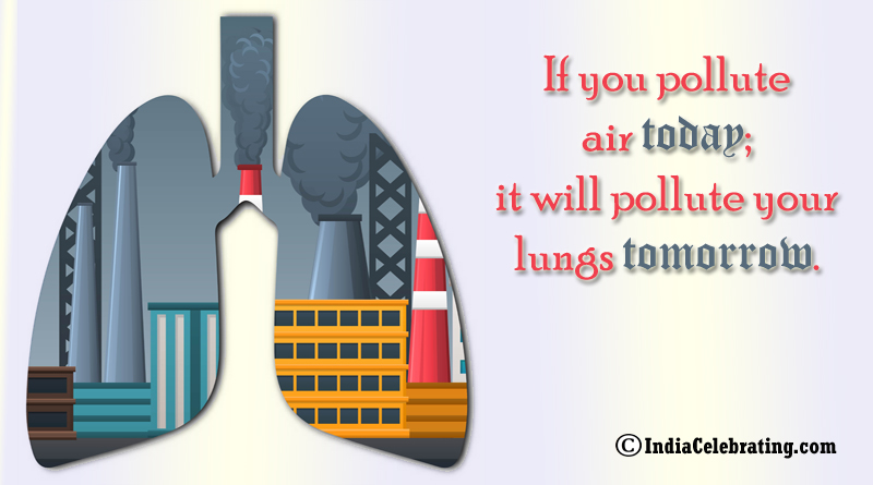 If you pollute air today; it will pollute your lungs tomorrow.