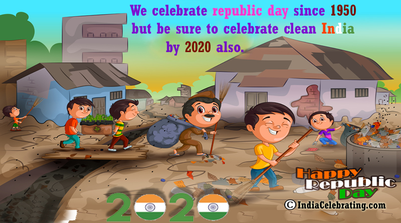 We celebrate republic day since 1950 but be sure to celebrate clean India by 2020 also.