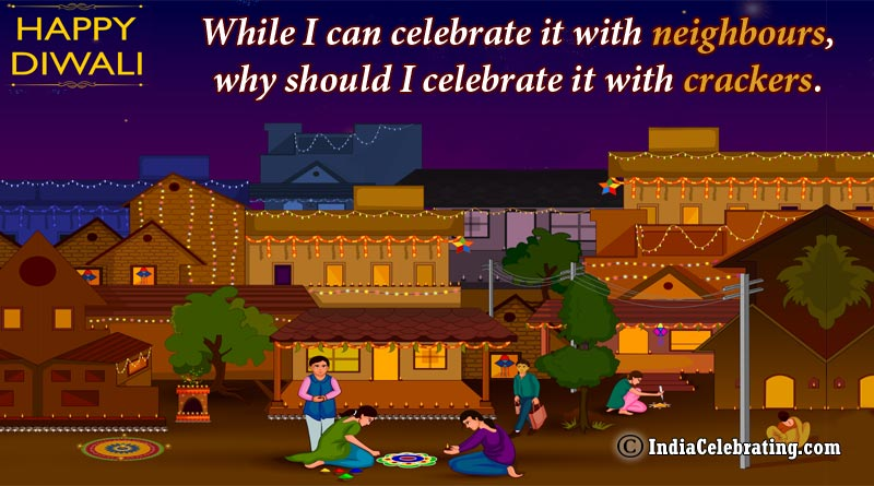 While I can celebrate it with neighbours, why should I celebrate it with crackers.