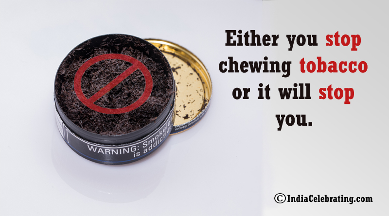 Either you stop chewing tobacco or it will stop you.
