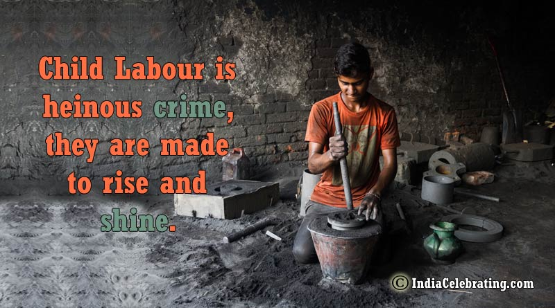Child Labour is heinous crime, they are made to rise and shine.