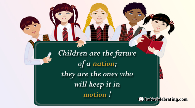 Children are the future of a nation; they are the ones who will keep it in motion!