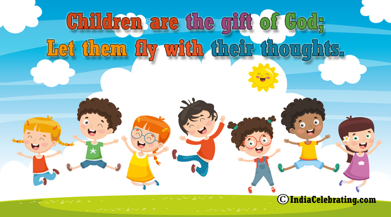 Children are the gift of God; Let them fly with their thoughts.