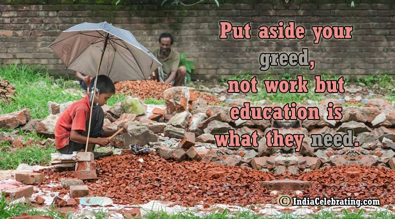 Put aside your greed, not work but education is what they need.