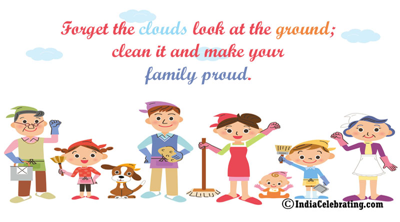 Forget the clouds look at the ground; clean it and make your family proud.
