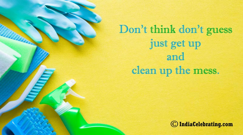 Don't think don't guess just get up and clean up the mess.