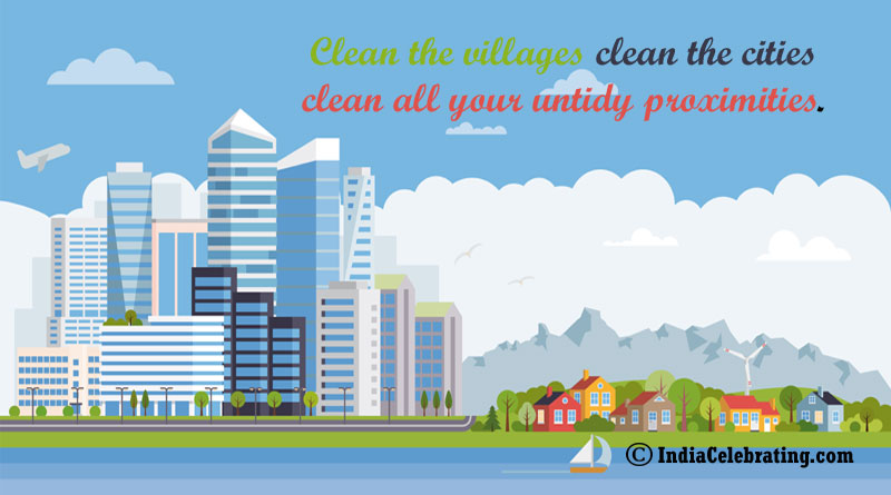 Clean villages clean the cities clean all your untidy proximities.