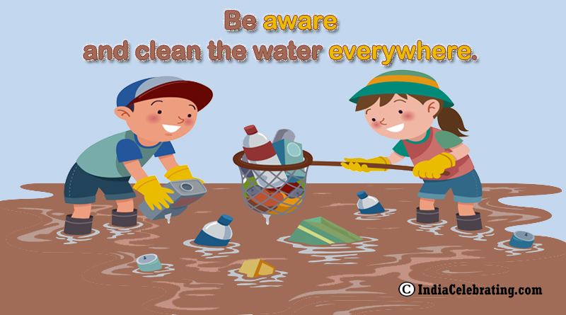 Be aware and clean the water everywhere.