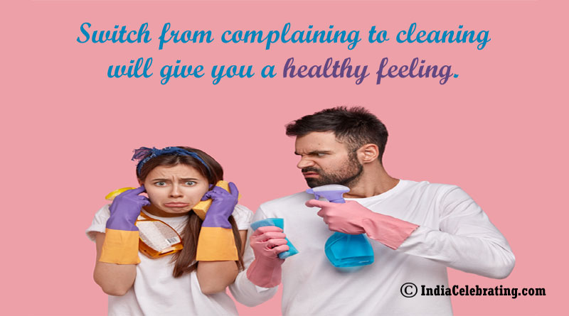 Switch from complaining to cleaning will give you a healthy feeling.