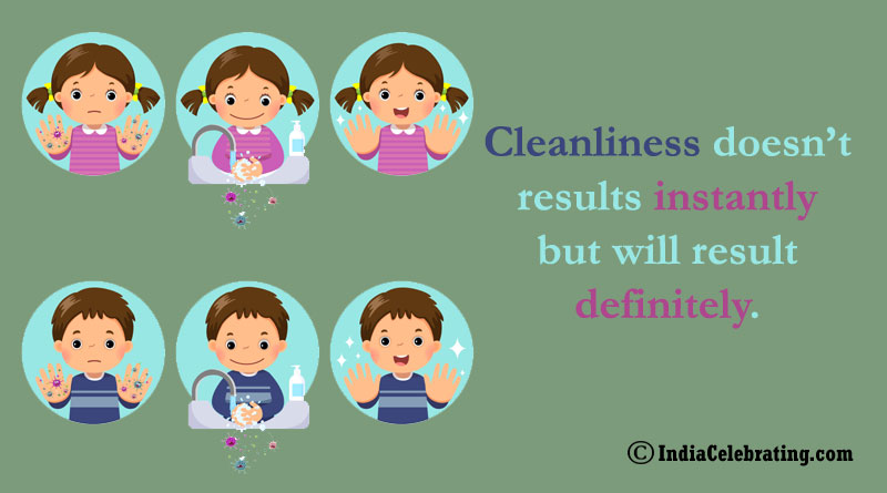 Cleanliness doesn't results instantly but will result definitely.