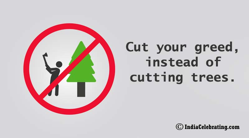 Cut your greed, instead of cutting trees.