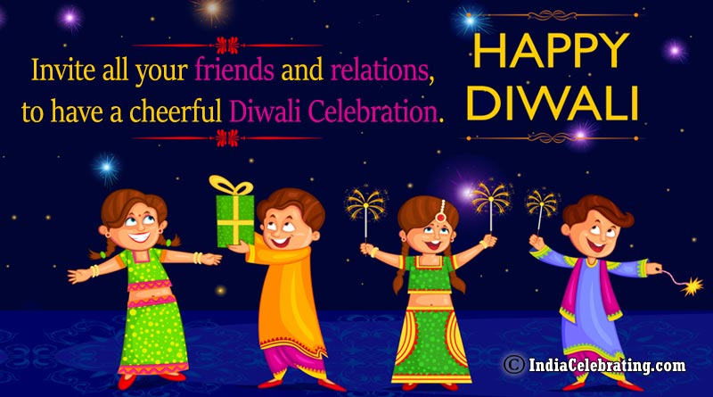 Invite all your friends and relations, to have a cheerful Diwali celebration.