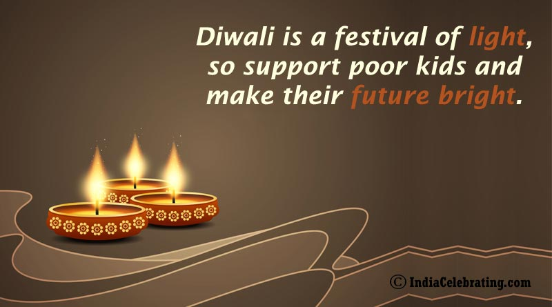 Diwali is a festival of light, so support poor kids and make their future bright.