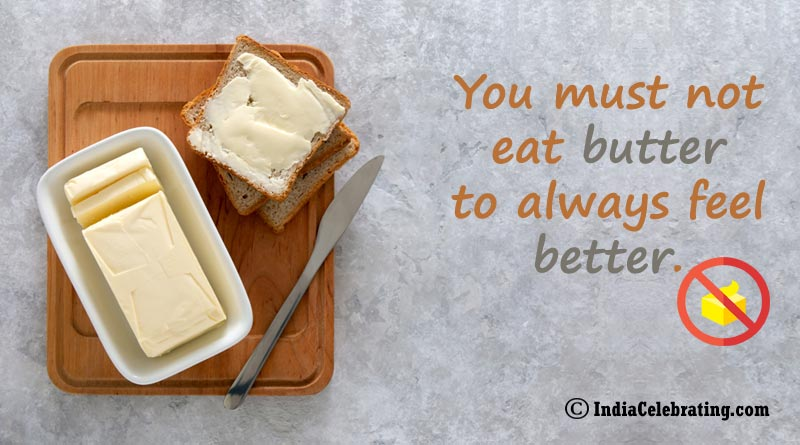 You must not eat butter to always feel better.