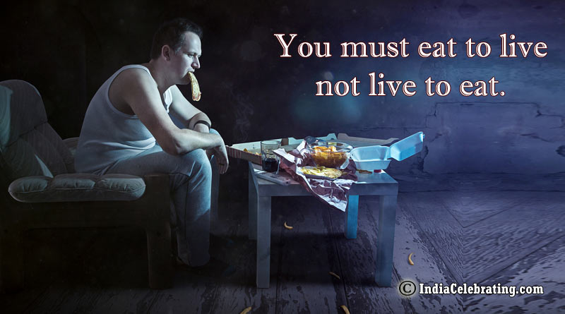 You must eat to live not live to eat.