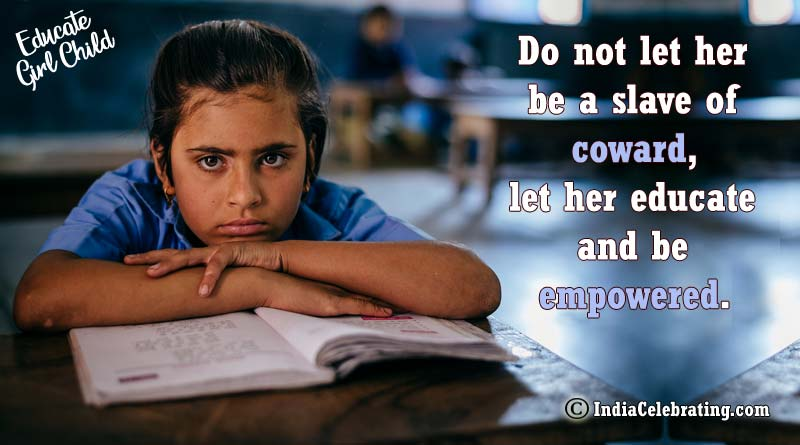 Do not let her be a slave of coward, let her educate and be empowered.