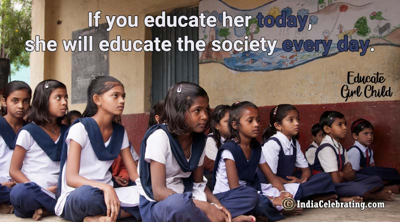 If you educate her today, she will educate the society every day.
