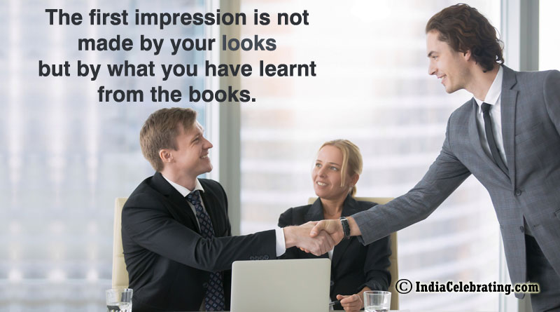 The first impression is not made by your looks but by what you have learnt from the books.