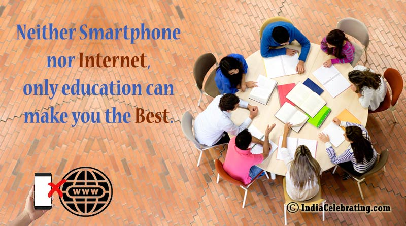 Neither Smartphone nor Internet, only education can make you the Best.