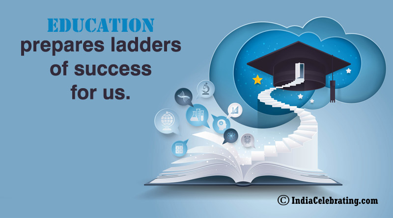 Education prepares ladders of success for us.