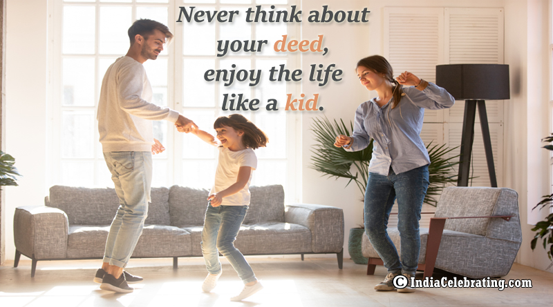 Never think about your deed, enjoy the life like a kid.