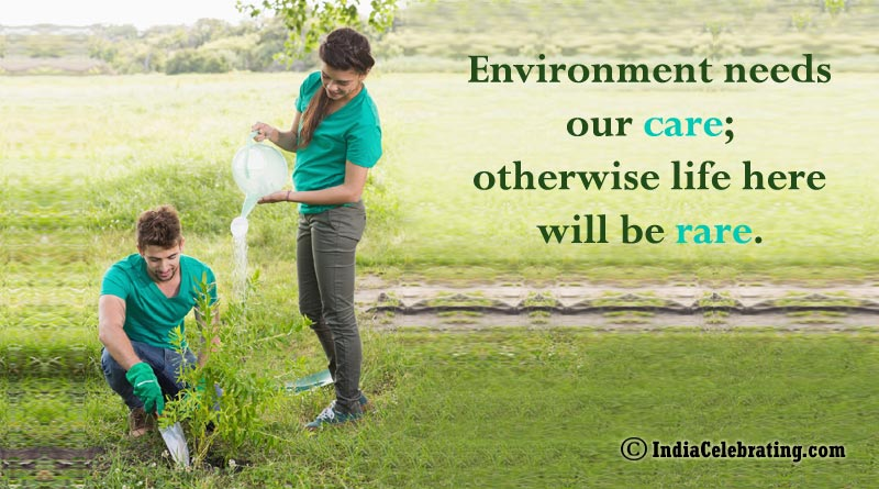 Environment needs our care; otherwise life here will be rare.