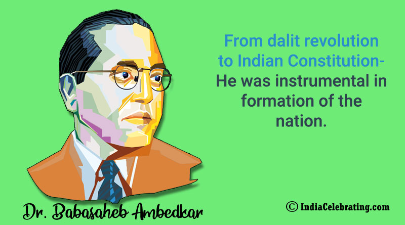 From dalit revolution to Indian Constitution- he was instrumental in formation of the nation.