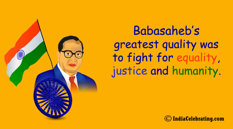 Babasaheb's greatest quality was to fight for equality, justice and humanity.