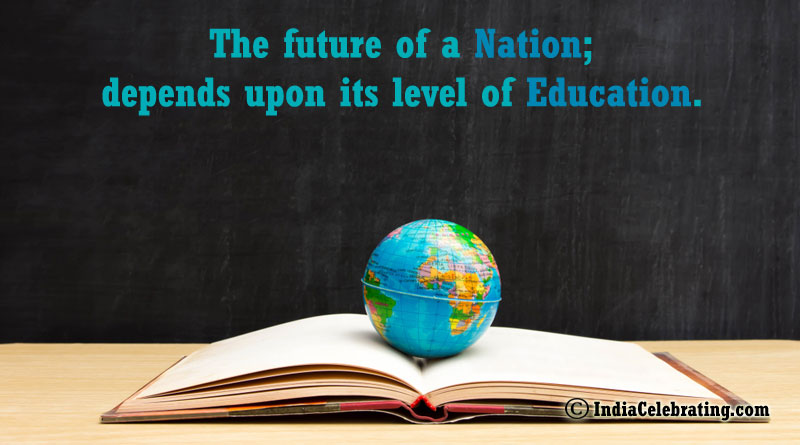 The future of a Nation; depends upon its level of education.