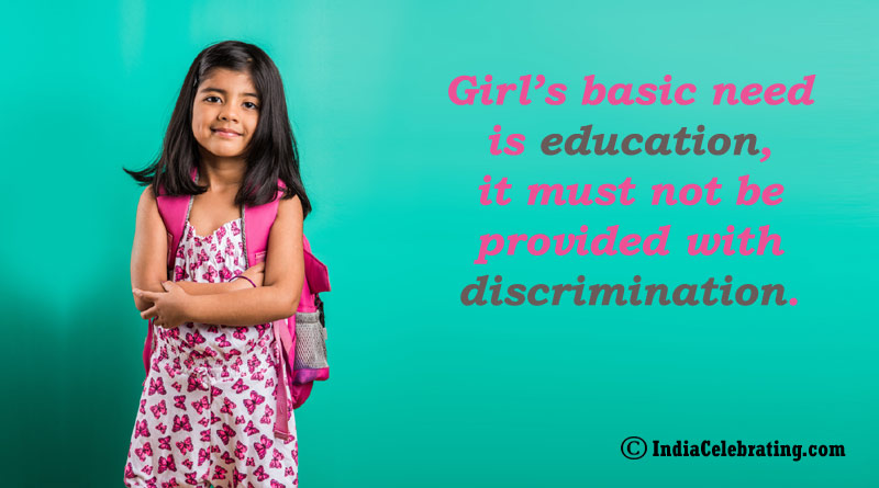 Girl's basic need is education, it must not be provided with discrimination.