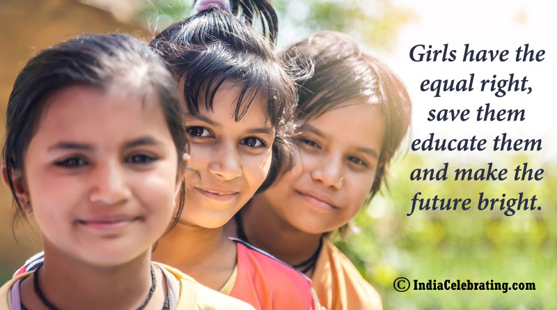 Girls have the equal right, save them educate them and make the future bright.