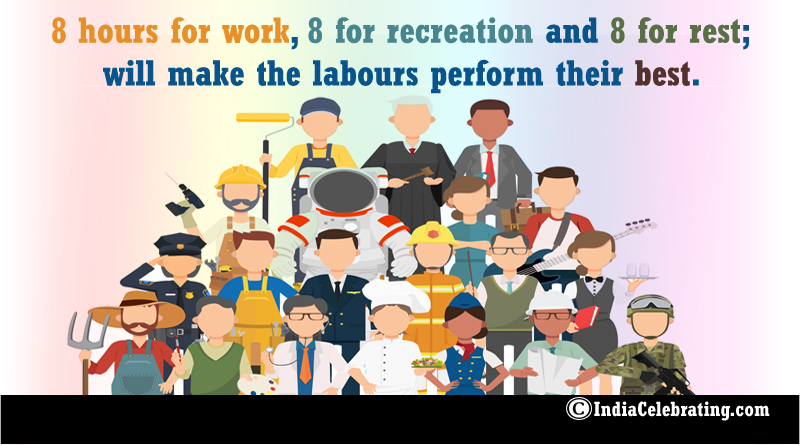 8 hours for work, 8 for recreation and 8 for rest; will make the labours perform their best.