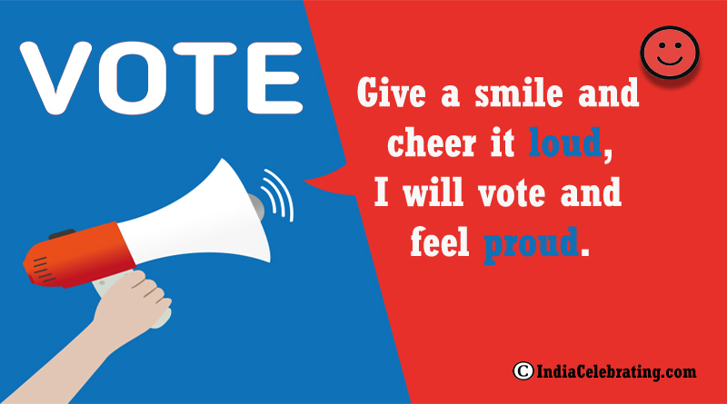 Give a smile and cheer it loud, I will vote and feel proud.