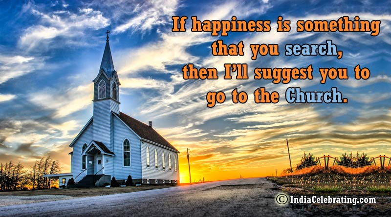 If happiness is something that you search, then I'll suggest you to go to the Church.