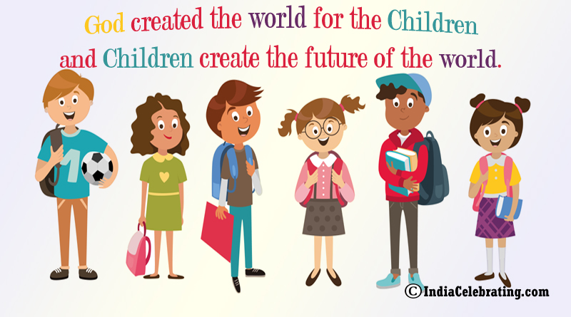 God created the world for the children and Children create the future of the world.