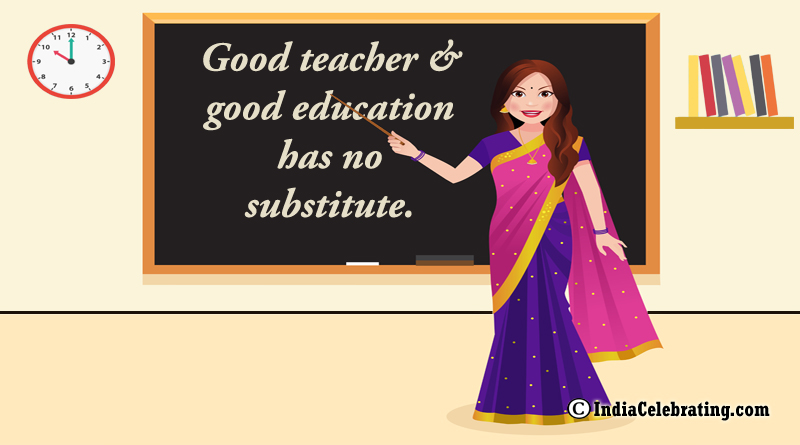 Good teacher and good education has no substitute.