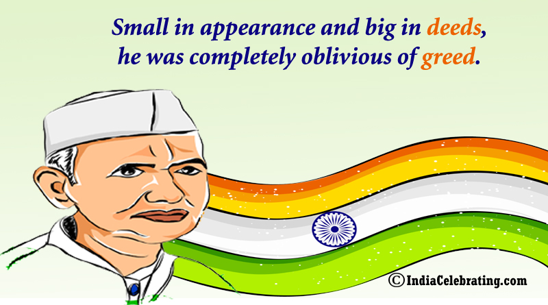 Small in appearance and big in deeds, he was completely oblivious of greed.